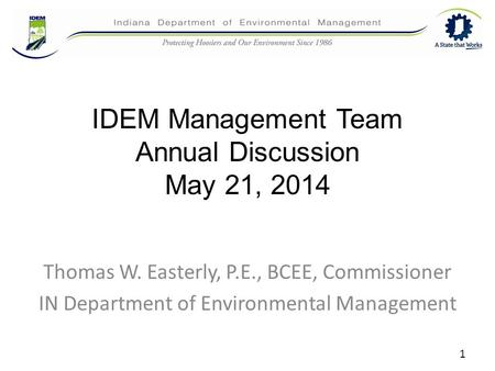 IDEM Management Team Annual Discussion May 21, 2014 Thomas W. Easterly, P.E., BCEE, Commissioner IN Department of Environmental Management 1.