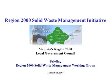 Region 2000 Solid Waste Management Initiative January 18, 2007 Virginia's Region 2000 Local Government Council Briefing Region 2000 Solid Waste Management.