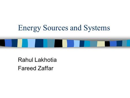 Energy Sources and Systems Rahul Lakhotia Fareed Zaffar.