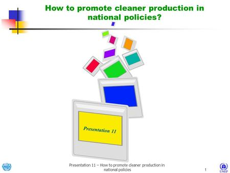 Presentation 11 – How to promote cleaner production in national policies1 Presentation 11 Presentation 11 How to promote cleaner production in national.