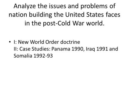 Analyze the issues and problems of nation building the United States faces in the post-Cold War world. I: New World Order doctrine II: Case Studies: Panama.
