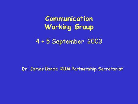 Communication Working Group 4 + 5 September 2003 Dr. James Banda RBM Partnership Secretariat.