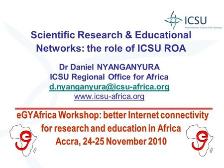 EGYAfrica Workshop: better Internet connectivity for research and education in Africa Accra, 24-25 November 2010 Dr Daniel NYANGANYURA ICSU Regional Office.