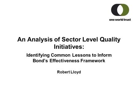An Analysis of Sector Level Quality Initiatives: Identifying Common Lessons to Inform Bond's Effectiveness Framework Robert Lloyd.