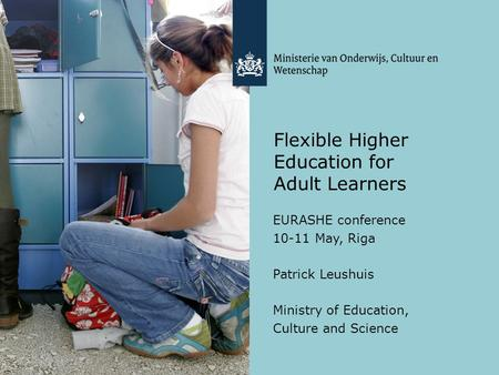 Flexible Higher Education for Adult Learners EURASHE conference 10-11 May, Riga Patrick Leushuis Ministry of Education, Culture and Science.