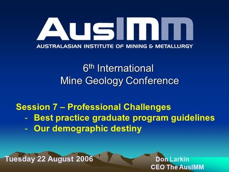 6 th International Mine Geology Conference Session 7 – Professional Challenges -Best practice graduate program guidelines -Our demographic destiny Tuesday.