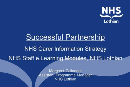Margaret Callander Assistant Programme Manager NHS Lothian Successful Partnership NHS Carer Information Strategy NHS Staff e.Learning Modules, NHS Lothian.
