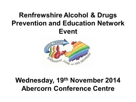 Renfrewshire Alcohol & Drugs Prevention and Education Network Event Wednesday, 19 th November 2014 Abercorn Conference Centre.