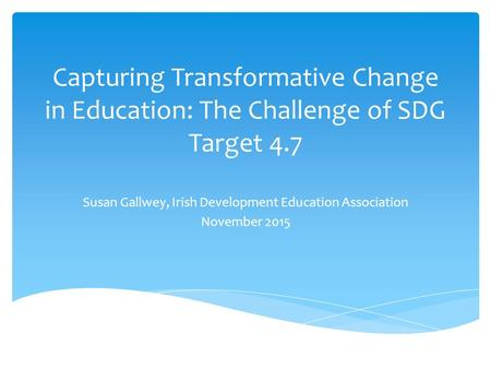 Capturing Transformative Change in Education: The Challenge of SDG Target 4.7 Susan Gallwey, Irish Development Education Association November 2015.