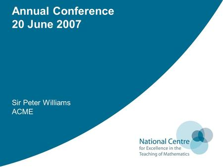 Sir Peter Williams ACME Annual Conference 20 June 2007.