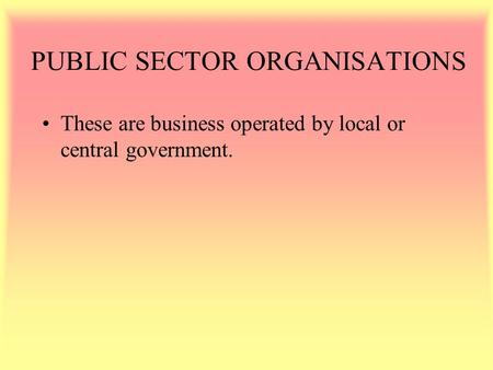 PUBLIC SECTOR ORGANISATIONS These are business operated by local or central government.