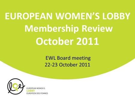 EUROPEAN WOMEN'S LOBBY Membership Review October 2011 EWL Board meeting 22-23 October 2011.