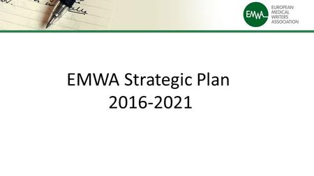 EMWA Strategic Plan 2016-2021. The Vision EMWA is an association committed to representing, supporting and training medical communication professionals.