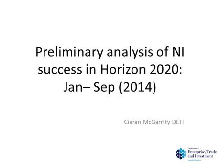 Preliminary analysis of NI success in Horizon 2020: Jan– Sep (2014) Ciaran McGarrity DETI 1.