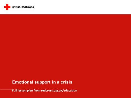 Emotional support in a crisis Full lesson plan from redcross.org.uk/education.