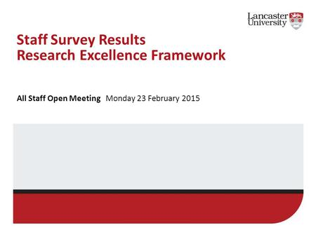 Staff Survey Results Research Excellence Framework All Staff Open Meeting Monday 23 February 2015.