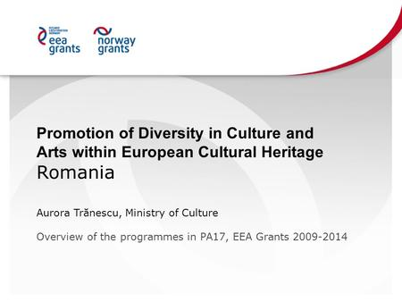 Promotion of Diversity in Culture and Arts within European Cultural Heritage Romania Aurora Trănescu, Ministry of Culture Overview of the programmes in.