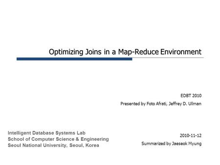 Optimizing Joins in a Map-Reduce Environment EDBT 2010 Presented by Foto Afrati, Jeffrey D. Ullman 2010-11-12 Summarized by Jaeseok Myung Intelligent Database.