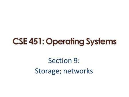 CSE 451: Operating Systems Section 9: Storage; networks.
