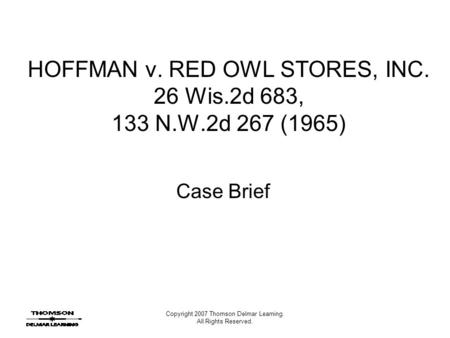 Copyright 2007 Thomson Delmar Learning. All Rights Reserved. HOFFMAN v. RED OWL STORES, INC. 26 Wis.2d 683, 133 N.W.2d 267 (1965) Case Brief.