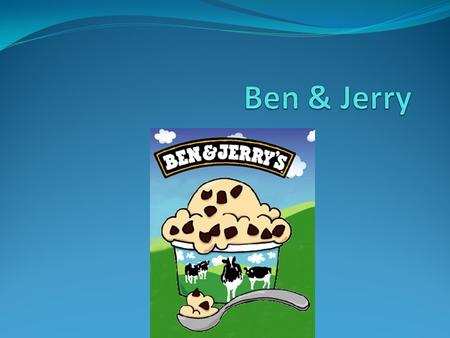 Back Ground Ben Cohen and Jerry Greenfield were childhood friends, born just four days apart. Both men were born in Brooklyn, New York in 1951. Ben attempted.