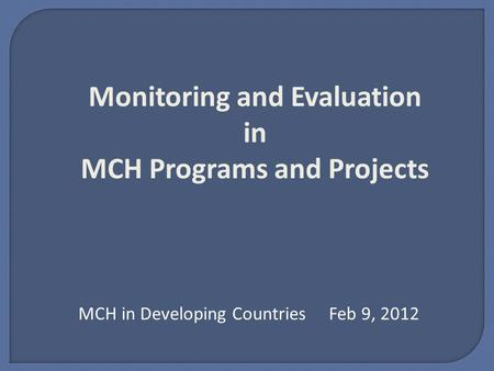 Monitoring and Evaluation in MCH Programs and Projects MCH in Developing Countries Feb 9, 2012.