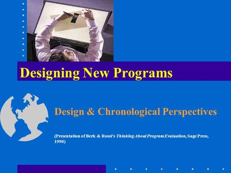 Designing New Programs Design & Chronological Perspectives (Presentation of Berk & Rossi's Thinking About Program Evaluation, Sage Press, 1990)