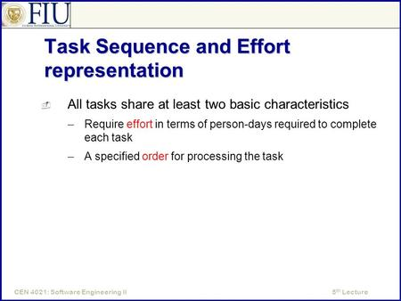 5 th LectureCEN 4021: Software Engineering II Task Sequence and Effort representation  All tasks share at least two basic characteristics –Require effort.