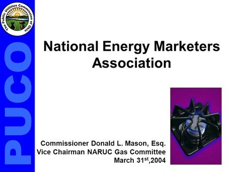 National Energy Marketers Association Commissioner Donald L. Mason, Esq. Vice Chairman NARUC Gas Committee March 31 st,2004.