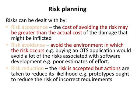 Risk planning Risks can be dealt with by: Risk acceptance – the cost of avoiding the risk may be greater than the actual cost of the damage that might.