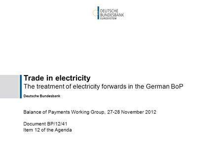 Trade in electricity The treatment of electricity forwards in the German BoP Deutsche Bundesbank Balance of Payments Working Group, 27-28 November 2012.