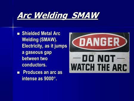 Arc Welding SMAW Shielded Metal Arc Welding (SMAW). Electricity, as it jumps a gaseous gap between two conductors. Produces an arc as intense as 9000.