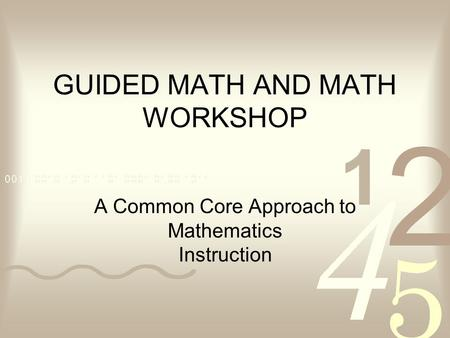 GUIDED MATH AND MATH WORKSHOP A Common Core Approach to Mathematics Instruction.