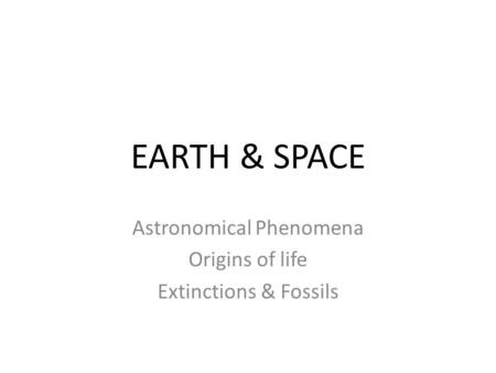 EARTH & SPACE Astronomical Phenomena Origins of life Extinctions & Fossils.