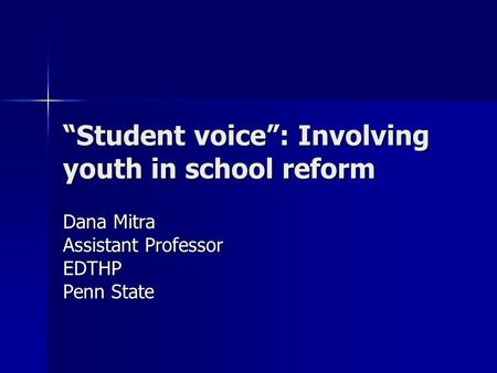 """Student voice"": Involving youth in school reform Dana Mitra Assistant Professor EDTHP Penn State."