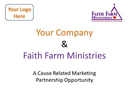 Your Company & Faith Farm Ministries A Cause Related Marketing Partnership Opportunity Your Logo Here.