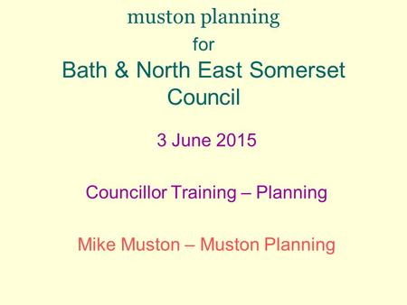 Muston planning for Bath & North East Somerset Council 3 June 2015 Councillor Training – Planning Mike Muston – Muston Planning.