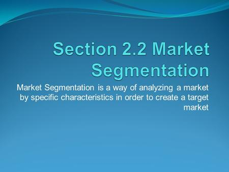 Market Segmentation is a way of analyzing a market by specific characteristics in order to create a target market.