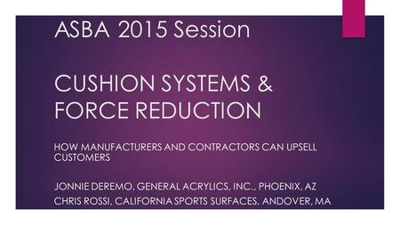 ASBA 2015 Session CUSHION SYSTEMS & FORCE REDUCTION HOW MANUFACTURERS AND CONTRACTORS CAN UPSELL CUSTOMERS JONNIE DEREMO, GENERAL ACRYLICS, INC., PHOENIX,