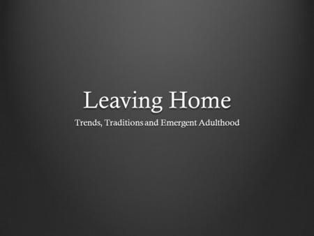 Leaving Home Trends, Traditions and Emergent Adulthood.