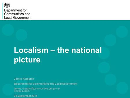 Localism – the national picture James Kingston Department for Communities and Local Government 030344 44617 30 September.