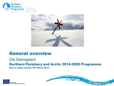 General overview Ole Damsgaard Northern Periphery and Arctic 2014-2020 Programme How to apply seminar 20 th March 2014.