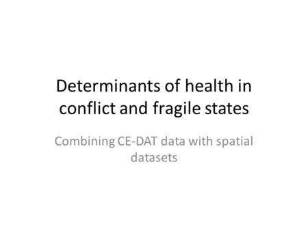 Determinants of health in conflict and fragile states Combining CE-DAT data with spatial datasets.