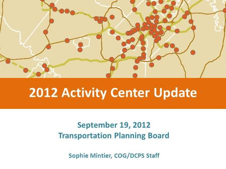 September 19, 2012 Transportation Planning Board 2012 Activity Center Update Sophie Mintier, COG/DCPS Staff.
