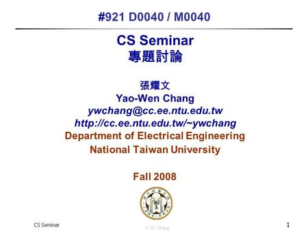 CS Seminar Y.-W. Chang 1 CS Seminar 專題討論 張耀文 Yao-Wen Chang  Department of Electrical Engineering.