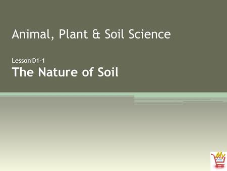 Animal, Plant & Soil Science Lesson D1-1 The Nature of Soil.