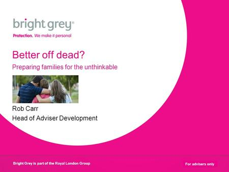 Bright Grey is part of the Royal London Group 1 For advisers only Better off dead? Preparing families for the unthinkable Rob Carr Head of Adviser Development.