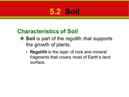 Characteristics of Soil 5.2 Soil  Soil is part of the regolith that supports the growth of plants. Regolith is the layer of rock and mineral fragments.