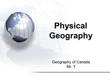 Geography of Canada Mr. T Physical Geography. 1.Climate 2.Landforms 3.Soil and Vegetation 4.Ecozones.