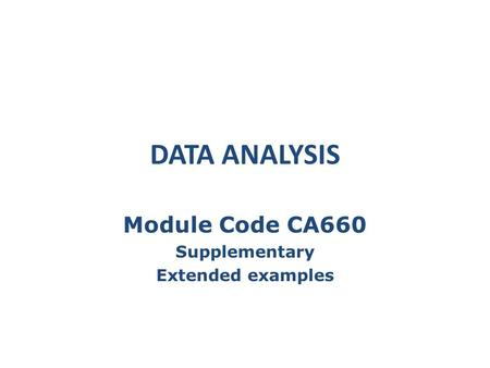 DATA ANALYSIS Module Code CA660 Supplementary Extended examples.